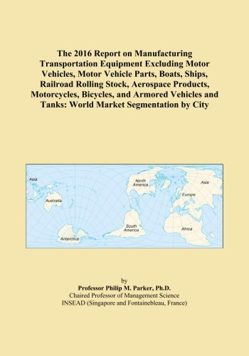 - The 2016 Report on Manufacturing Transportation Equipment Excluding Motor Vehicles, Motor Vehicle Parts, Boats, Ships, Railroad Rolling Stock, ... and Tanks: World Market Segmentation by City