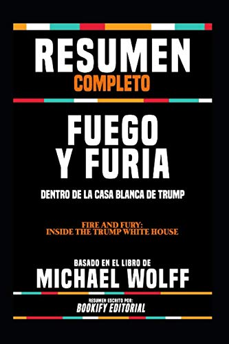 Resumen Completo 'Fuego Y Furia: Dentro De La Casa Blanca De Trump (Fire And Fury: Inside The Trump White House)' - Basado En El Libro De Michael Wolff (Spanish Edition)