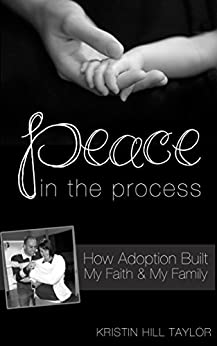 Peace in the Process: How Adoption Built My Faith & My Family by [Taylor, Kristin Hill]