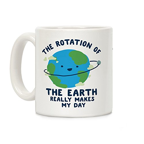 - The Rotation of the Earth Really Makes My Day White 11 Ounce Ceramic Coffee Mug by LookHUMAN