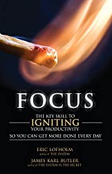 Focus: The Key Skill to Igniting Your Productivity So You Can Get More Done Everyday