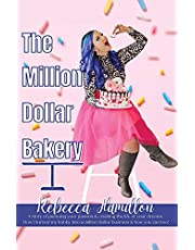 The Million Dollar Bakery: A Story of Pursuing Your Passion & Creating the Life of Your Dreams. How I Turned My Hobby into a Million Dollar Business & How You Can Too!