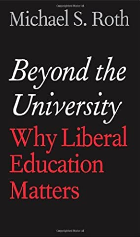 Beyond the University: Why Liberal Education Matters by Roth, Michael S. (May 6, 2014) Hardcover (Beyond The University Why Liberal)