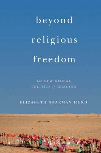 Beyond Religious Freedom – The New Global Politics of Religion