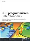 PHP programmieren unter Windows: Webanwendungen mit IIS, SQL Server, Active Directory und Exchange Server