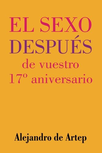 Read Online Sex After Your 17th Anniversary (Spanish Edition) - El sexo después de vuestro 17º aniversario pdf epub