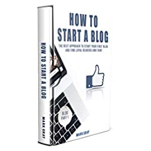 How To Start A Blog: The Best Approach to Start Your First Blog and Find Loyal Readers and Fans