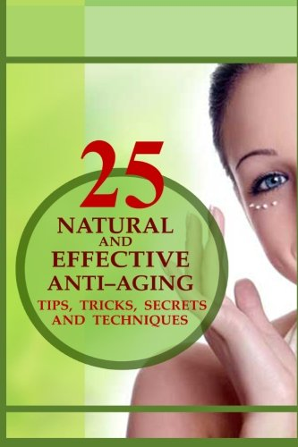 25 Natural and Effective Anti?Aging Tips, Tricks, Secrets And Techniques pdf epub
