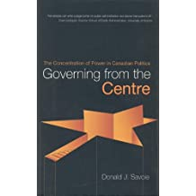 Governing from the Centre: The Concentration of Power in Canadian Politics