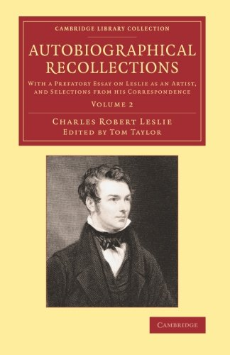 Read Online Autobiographical Recollections: With a Prefatory Essay on Leslie as an Artist, and Selections from his Correspondence (Cambridge Library Collection - Art and Architecture) (Volume 2) pdf