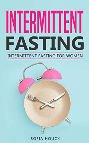 Intermittent Fasting: Intermittent Fasting for Women: The Complete Guide to Fasting: The Ultimate Guide to Lose Weight Fast for Women (Fasting Books) by Sofia Houck
