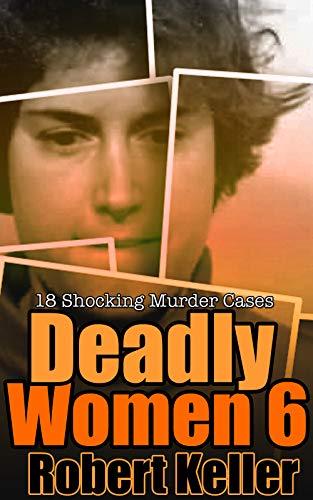 Deadly Women Volume 6: 18 Shocking True Crime Cases of Women Who ()