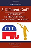 A Different God? : Mitt Romney, the Religious Right, and the Mormon Question, Foster, Craig L., 1589581172