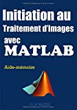 Initiation au Traitement d'Images avec Matlab: Apprentissage par l'Exemple de la Programmation Matlab