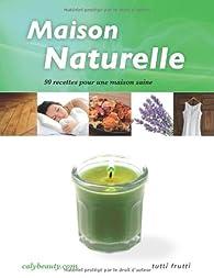 Maison naturelle : 90 recettes pour une maison saine par  Caly