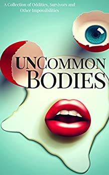 UnCommon Bodies: A Collection of Oddities, Survivors, and Other Impossibilities (UnCommon Anthologies Book 1) by [Cohen, Michael Harris, Tuchkov, Vasil, Deckard, Bey, Meske, Brent, Hariharan, Laxmi, Pope, Robert, Telford, Keira Michelle, Fuller, Jordanne, Tyler, P.K., Wells, Kim, Rebecca Poole, Philip Harris, Sessha Batto, Robb Grindstaff, Sally Basmajian, Deanne Charlton, Samantha Warren, Daniel Arthur Smith, S.M. Johnson, Christopher Godsoe, Bob Williams]