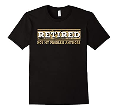Retired Not My Problem Anymore Funny Retirement Gift T-Shirt