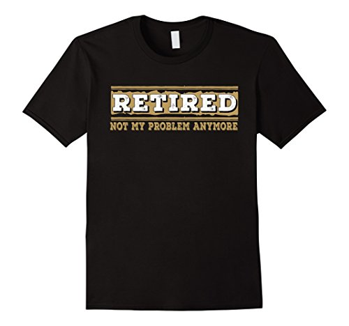 Mens Retired Not My Problem Anymore Funny Retirement Gift...