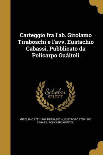 Download Carteggio Fra L'Ab. Girolamo Tiraboschi E L'Avv. Eustachio Cabassi. Pubblicato Da Policarpo Guaitoli (Italian Edition) ebook