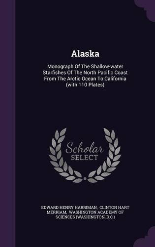 Alaska: Monograph Of The Shallow-water Starfishes Of The North Pacific Coast From The Arctic Ocean To California (with 110 Plates) pdf