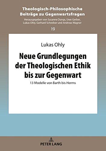 Neue Grundlegungen der Theologischen Ethik bis zur Gegenwart: 13 Modelle von Barth bis Herms