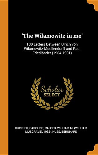 'The Wilamowitz in me': 100 Letters Between Ulrich von Wilamowitz-Moellendorff and Paul Friedländer (1904-1931)