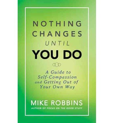 Download A Guide to Self-Compassion and Getting Out of Your Own Way Mike Robbins Nothing Changes Until You Do (Hardback) - Common pdf epub