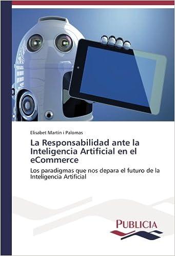 La Responsabilidad ante la Inteligencia Artificial en el eCommerce: Los paradigmas que nos depara el futuro de la Inteligencia Artificial (Spanish Edition) ...