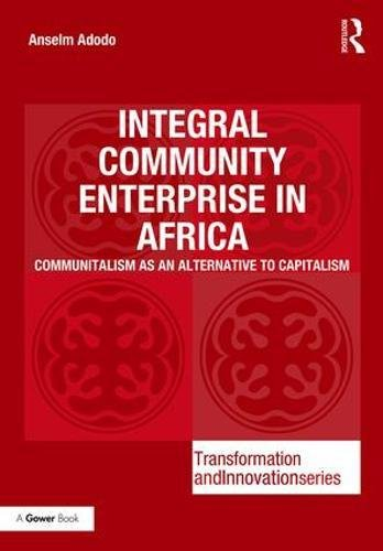 Integral Community Enterprise in Africa: Communitalism as an Alternative to Capitalism (Transformation and Innovation) by Routledge