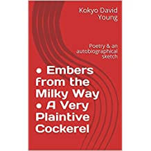 ● Embers from the Milky Way ● A Very Plaintive Cockerel: poetry & an autobiographical sketch (Kokyo's Works Book 7)