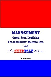 Management  -  Greed, Fear, Loathing, Responsibility, Materialism And The American Dream