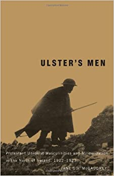 Ulster's Men: Protestant Unionist Masculinities and Militarization in the North of Ireland, 1912-1923