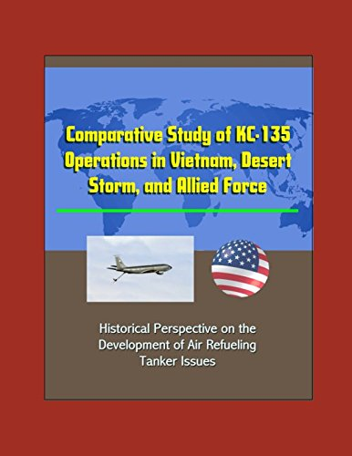 (Comparative Study of KC-135 Operations in Vietnam, Desert Storm, and Allied Force - Historical Perspective on the Development of Air Refueling, Tanker Issues)
