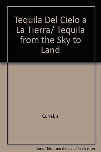 Tequila Del Cielo a La Tierra/ Tequila from the Sky to Land (Spanish Edition)