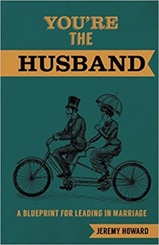 Youre the husband a blueprint for leading in marriage jeremy youre the husband a blueprint for leading in marriage jeremy howard 9781620205808 amazon books malvernweather Choice Image