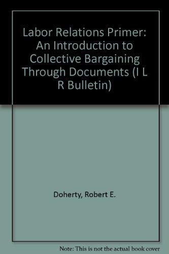 Labor Relations Primer: An Introduction to Collective Bargaining Through Documents (I L R BULLETIN) (An Introduction To Collective Bargaining And Industrial Relations)