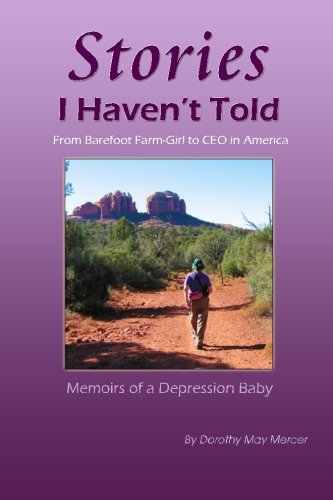 Stories I Havent Told: From Barefoot Farm-Girl To CEO In America, Memoirs of a Depression Baby Mrs. Dorothy May Mercer
