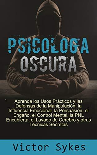 Psicología Oscura: Aprenda los usos Practicos y las defensas de la manipulacion, la influencia emocional y otras tecnicas secretas (Libro en Español) ...
