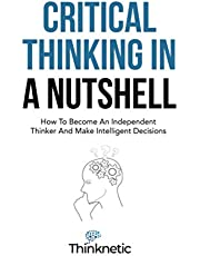 Critical Thinking In A Nutshell: How To Become An Independent Thinker And Make Intelligent Decisions