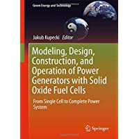 Modeling, Design, Construction, and Operation of Power Generators with Solid Oxide Fuel Cells: From Single Cell to Complete Power System (Green Energy and Technology)