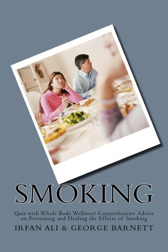 Smoking: Quit with Whole Body Wellness! Comprehensive Advice on Preventing and Healing the Effects of Smoking (Series in Smoking Cessation, Quit Smoking) (Volume 1) (Effects Smoking)