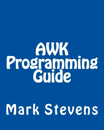 AWK Programming Guide: A Practical Manual For Hands-On Learning of Awk and Unix Shell Scripting by CreateSpace Independent Publishing Platform