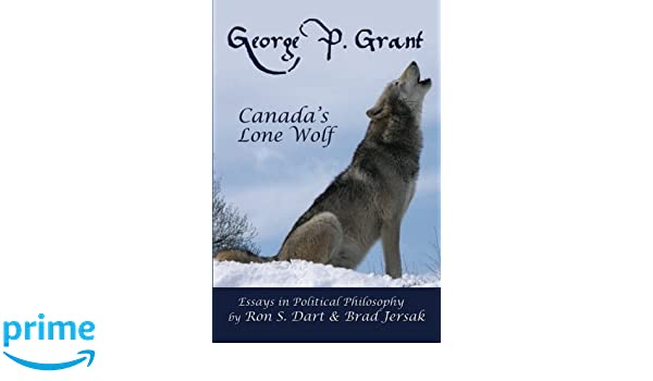 George P  Grant - Canada's Lone Wolf: Essays in Political
