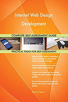 Internet Web Design Development All-Inclusive Self-Assessment - More than 670 Success Criteria, Instant Visual Insights, Comprehensive Spreadsheet Dashboard, Auto-Prioritized for Quick Results