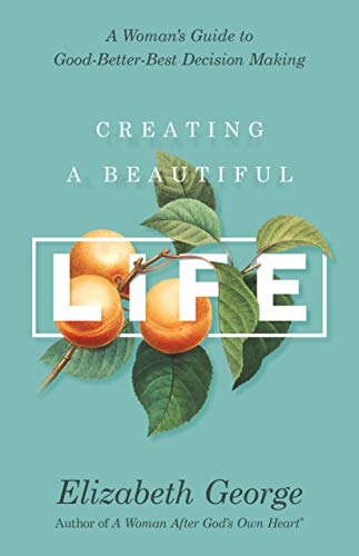Creating a Beautiful Life: A Woman's Guide to Good-Better-Best Decision Making (Beautiful Guide)