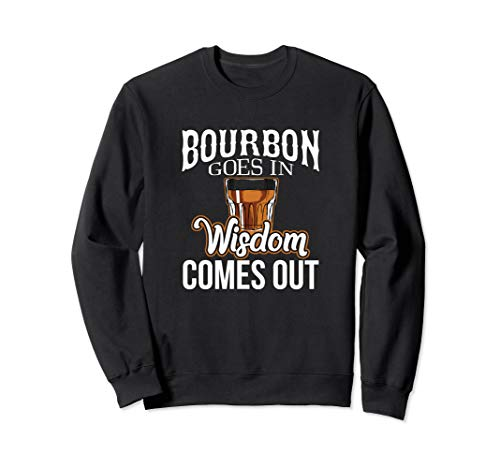 Bourbon Goes In, Wisdom Comes Out Sweatshirt