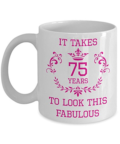 75th Birthday Gift For Women - It Takes 75 Years to Look This Fabulous Funny Novelty Gag Gift Idea for Grandmother Grandma Mother Mom Aunt Her Wife Friend Sister Boss 11oz Coffee Mug Tea Cup