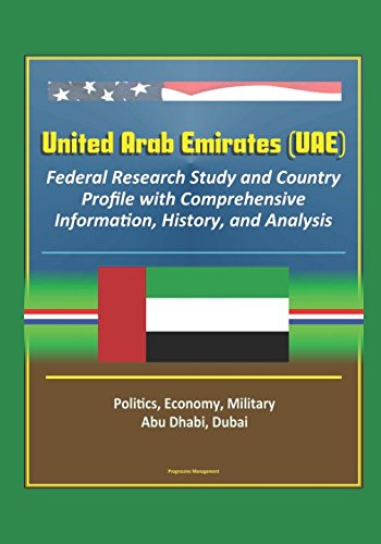 United Arab Emirates (UAE): Federal Research Study and Country Profile with Comprehensive Information, History, and Analysis - Politics, Economy, Military - Abu Dhabi, Dubai