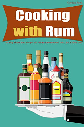 Cooking with Rum: 40 Ship Shape Rum Recipes to Celebrate International Talk Like A Pirate Day by [Rock, Gordon]