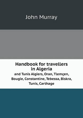 Handbook for travellers in Algeria and Tunis Algiers, Oran, Tlemçen, Bougie, Constantine, Tebessa, Biskra, Tunis, Carthage